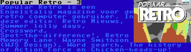 Popular Retro - 3   Popular Retro is een Engelstalig magazine voor de retro computer gebruiker. In deze editie: Retro Nieuws, Summer lolly days, Crossword, Spot-the-difference!, Retro Memory Lane: Wayne Smithson (WJS Design), Word search, The history of Action Force en Chicken-heads-up!