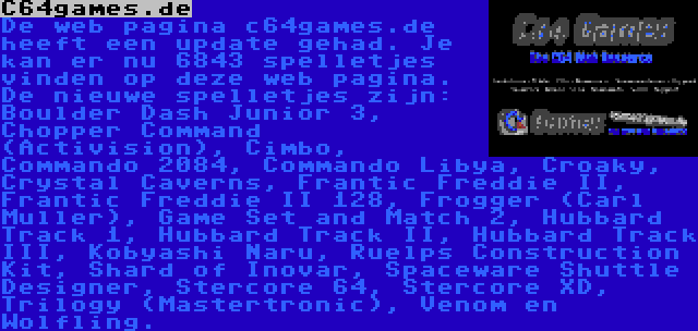 C64games.de   De web pagina c64games.de heeft een update gehad. Je kan er nu 6843 spelletjes vinden op deze web pagina. De nieuwe spelletjes zijn: Boulder Dash Junior 3, Chopper Command (Activision), Cimbo, Commando 2084, Commando Libya, Croaky, Crystal Caverns, Frantic Freddie II, Frantic Freddie II 128, Frogger (Carl Muller), Game Set and Match 2, Hubbard Track 1, Hubbard Track II, Hubbard Track III, Kobyashi Naru, Ruelps Construction Kit, Shard of Inovar, Spaceware Shuttle Designer, Stercore 64, Stercore XD, Trilogy (Mastertronic), Venom en Wolfling.