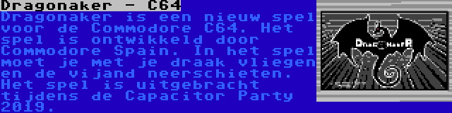 Dragonaker - C64   Dragonaker is een nieuw spel voor de Commodore C64. Het spel is ontwikkeld door Commodore Spain. In het spel moet je met je draak vliegen en de vijand neerschieten. Het spel is uitgebracht tijdens de Capacitor Party 2019.