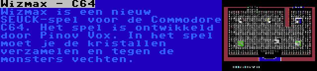 Wizmax - C64   Wizmax is een nieuw SEUCK-spel voor de Commodore C64. Het spel is ontwikkeld door Pinov Vox. In het spel moet je de kristallen verzamelen en tegen de monsters vechten.