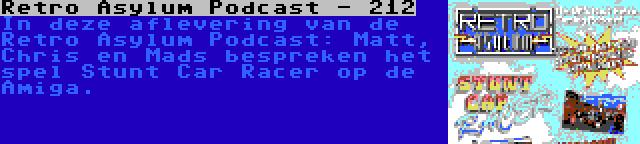 Retro Asylum Podcast - 212   In deze aflevering van de Retro Asylum Podcast: Matt, Chris en Mads bespreken het spel Stunt Car Racer op de Amiga.