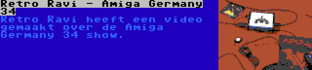 Retro Ravi - Amiga Germany 34 | Retro Ravi heeft een video gemaakt over de Amiga Germany 34 show.