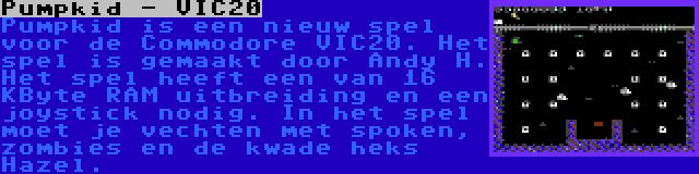 Pumpkid - VIC20   Pumpkid is een nieuw spel voor de Commodore VIC20. Het spel is gemaakt door Andy H. Het spel heeft een van 16 KByte RAM uitbreiding en een joystick nodig. In het spel moet je vechten met spoken, zombies en de kwade heks Hazel.