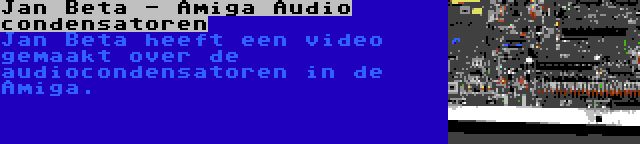 Jan Beta - Amiga Audio condensatoren | Jan Beta heeft een video gemaakt over de audiocondensatoren in de Amiga.