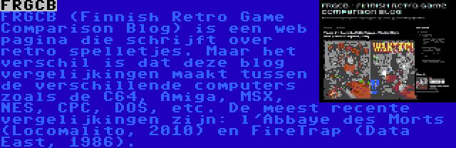 FRGCB   FRGCB (Finnish Retro Game Comparison Blog) is een web pagina die schrijft over retro spelletjes. Maar het verschil is dat deze blog vergelijkingen maakt tussen de verschillende computers zoals de C64, Amiga, MSX, NES, CPC, DOS, etc. De meest recente vergelijkingen zijn: l'Abbaye des Morts (Locomalito, 2010) en FireTrap (Data East, 1986).