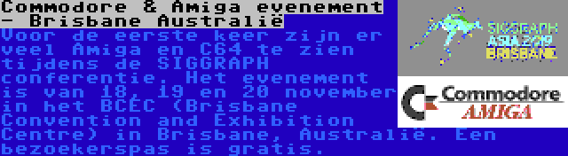 Commodore & Amiga evenement - Brisbane Australië | Voor de eerste keer zijn er veel Amiga en C64 te zien tijdens de SIGGRAPH conferentie. Het evenement is van 18, 19 en 20 november in het BCEC (Brisbane Convention and Exhibition Centre) in Brisbane, Australië. Een bezoekerspas is gratis.