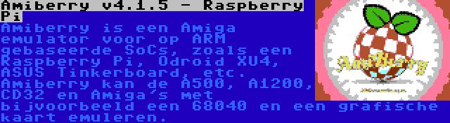 Amiberry v4.1.5 - Raspberry Pi | Amiberry is een Amiga emulator voor op ARM gebaseerde SoCs, zoals een Raspberry Pi, Odroid XU4, ASUS Tinkerboard, etc. Amiberry kan de A500, A1200, CD32 en Amiga's met bijvoorbeeld een 68040 en een grafische kaart emuleren.