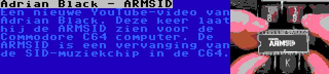 Adrian Black - ARMSID | Een nieuwe YouTube-video van Adrian Black. Deze keer laat hij de ARMSID zien voor de Commodore C64 computer. De ARMSID is een vervanging van de SID-muziekchip in de C64.
