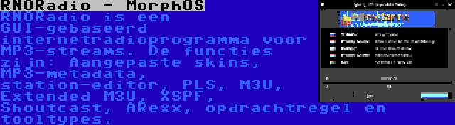 RNORadio - MorphOS | RNORadio is een GUI-gebaseerd internetradioprogramma voor MP3-streams. De functies zijn: Aangepaste skins, MP3-metadata, station-editor, PLS, M3U, Extended M3U, XSPF, Shoutcast, ARexx, opdrachtregel en tooltypes.