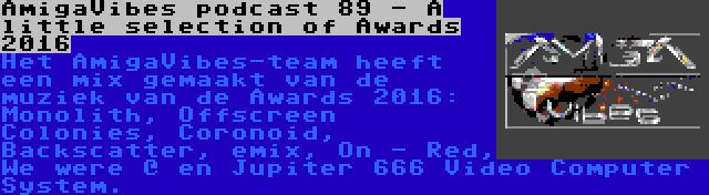 AmigaVibes podcast 89 - A little selection of Awards 2016 | Het AmigaVibes-team heeft een mix gemaakt van de muziek van de Awards 2016: Monolith, Offscreen Colonies, Coronoid, Backscatter, emix, On - Red, We were @ en Jupiter 666 Video Computer System.