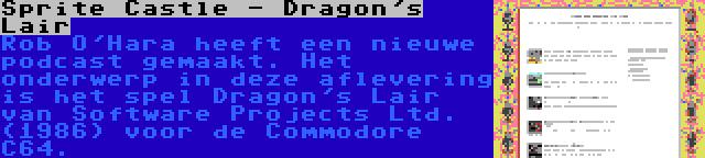 Sprite Castle - Dragon's Lair | Rob O'Hara heeft een nieuwe podcast gemaakt. Het onderwerp in deze aflevering is het spel Dragon's Lair van Software Projects Ltd. (1986) voor de Commodore C64.