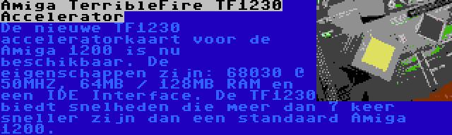 Amiga TerribleFire TF1230 Accelerator | De nieuwe TF1230 acceleratorkaart voor de Amiga 1200 is nu beschikbaar. De eigenschappen zijn: 68030 @ 50MHZ, 64MB / 128MB RAM en een IDE Interface. De TF1230 biedt snelheden die meer dan 7 keer sneller zijn dan een standaard Amiga 1200.