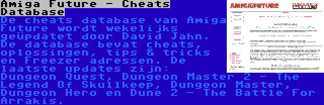 Amiga Future - Cheats Database | De cheats database van Amiga Future wordt wekelijks geüpdatet door David Jahn. De database bevat cheats, oplossingen, tips & tricks en Freezer adressen. De laatste updates zijn: Dungeon Quest, Dungeon Master 2 - The Legend Of Skullkeep, Dungeon Master, Dungeon Hero en Dune 2 - The Battle For Arrakis.
