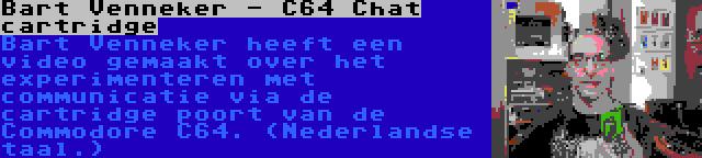Bart Venneker - C64 Chat cartridge | Bart Venneker heeft een video gemaakt over het experimenteren met communicatie via de cartridge poort van de Commodore C64. (Nederlandse taal.)