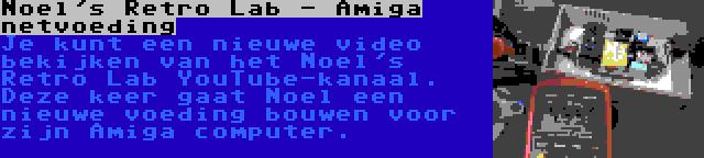 Noel's Retro Lab - Amiga netvoeding | Je kunt een nieuwe video bekijken van het Noel's Retro Lab YouTube-kanaal. Deze keer gaat Noel een nieuwe voeding bouwen voor zijn Amiga computer.