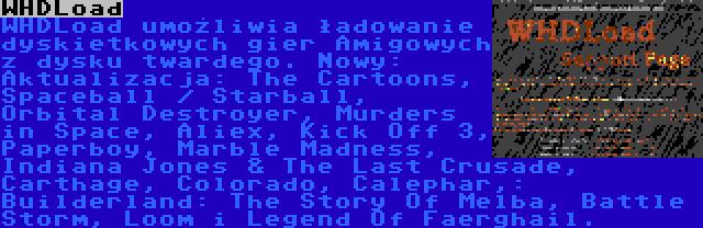 WHDLoad | WHDLoad umożliwia ładowanie dyskietkowych gier Amigowych z dysku twardego. Nowy: Aktualizacja: The Cartoons, Spaceball / Starball, Orbital Destroyer, Murders in Space, Aliex, Kick Off 3, Paperboy, Marble Madness, Indiana Jones & The Last Crusade, Carthage, Colorado, Calephar,: Builderland: The Story Of Melba, Battle Storm, Loom i Legend Of Faerghail.