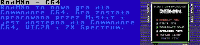 RodMän - C64 | RodMän to nowa gra dla Commodore C64. Gra została opracowana przez Misfit i jest dostępna dla Commodore C64, VIC20 i ZX Spectrum.