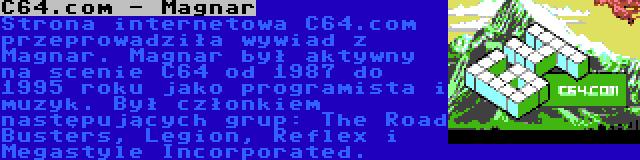 C64.com - Magnar | Strona internetowa C64.com przeprowadziła wywiad z Magnar. Magnar był aktywny na scenie C64 od 1987 do 1995 roku jako programista i muzyk. Był członkiem następujących grup: The Road Busters, Legion, Reflex i Megastyle Incorporated.