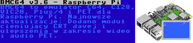 BMC64 v3.6 - Raspberry Pi | BMC64 to emulator C64, C128, VIC20, Plus/4 i PET dla Raspberry Pi. Najnowsze aktualizacje: Dodano moduł cieniujący CRT davej i ulepszenia w zakresie wideo i audio PET.