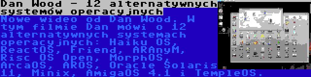 Dan Wood - 12 alternatywnych systemów operacyjnych | Nowe wideo od Dan Wood. W tym filmie Dan mówi o 12 alternatywnych systemach operacyjnych: Haiku OS, ReactOS, Friend, ARAnyM, Risc OS Open, MorphOS, ArcaOS, AROS, Oracle Solaris 11, Minix, AmigaOS 4.1 i TempleOS.