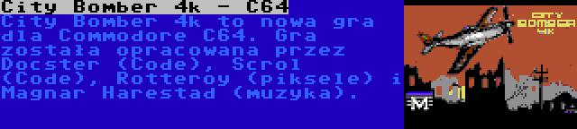 City Bomber 4k - C64 | City Bomber 4k to nowa gra dla Commodore C64. Gra została opracowana przez Docster (Code), Scrol (Code), Rotteroy (piksele) i Magnar Harestad (muzyka).