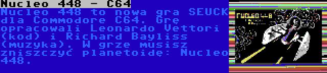 Nucleo 448 - C64 | Nucleo 448 to nowa gra SEUCK dla Commodore C64. Grę opracowali Leonardo Vettori (kod) i Richard Bayliss (muzyka). W grze musisz zniszczyć planetoidę: Nucleo 448.