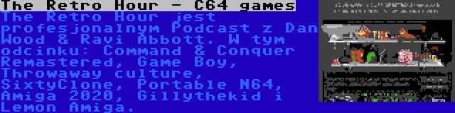 The Retro Hour - C64 games | The Retro Hour jest profesjonalnym Podcast z Dan Wood & Ravi Abbott. W tym odcinku: Command & Conquer Remastered, Game Boy, Throwaway culture, SixtyClone, Portable N64, Amiga 2020, Gillythekid i Lemon Amiga.