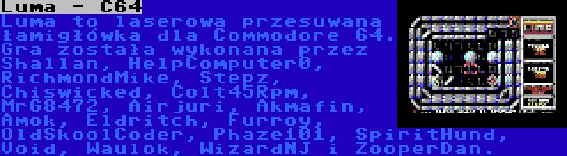 Luma - C64 | Luma to laserowa przesuwana łamigłówka dla Commodore 64. Gra została wykonana przez Shallan, HelpComputer0, RichmondMike, Stepz, Chiswicked, Colt45Rpm, MrG8472, Airjuri, Akmafin, Amok, Eldritch, Furroy, OldSkoolCoder, Phaze101, SpiritHund, Void, Waulok, WizardNJ i ZooperDan.