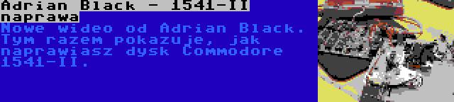 Adrian Black - 1541-II naprawa | Nowe wideo od Adrian Black. Tym razem pokazuje, jak naprawiasz dysk Commodore 1541-II.
