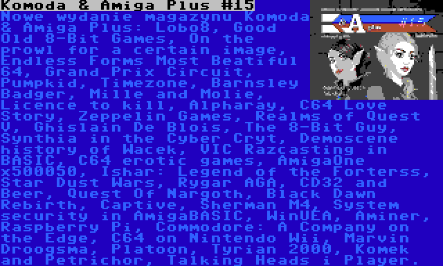 Komoda & Amiga Plus #15 | Nowe wydanie magazynu Komoda & Amiga Plus: Lobo8, Good Old 8-Bit Games, On the prowl for a certain image, Endless Forms Most Beatiful 64, Grand Prix Circuit, Pumpkid, Timezone, Barnsley Badger, Mille and Molie, Licence to kill, Alpharay, C64 Love Story, Zeppelin Games, Realms of Quest V, Ghislain De Blois, The 8-Bit Guy, Synthia in the Cyber Cryt, Demoscene history of Wacek, VIC Razcasting in BASIC, C64 erotic games, AmigaOne x500050, Ishar: Legend of the Forterss, Star Dust Wars, Rygar AGA, CD32 and Beer, Quest Of Nargoth, Black Dawn Rebirth, Captive, Sherman M4, System security in AmigaBASIC, WinUEA, Aminer, Raspberry Pi, Commodore: A Company on the Edge, C64 on Nintendo Wii, Marvin Droogsma, Platoon, Tyrian 2000, Komek and Petrichor, Talking Heads i Player.