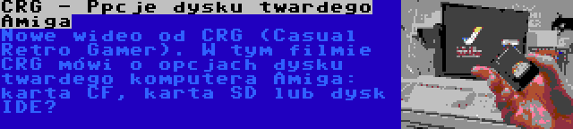 CRG - Ppcje dysku twardego Amiga | Nowe wideo od CRG (Casual Retro Gamer). W tym filmie CRG mówi o opcjach dysku twardego komputera Amiga: karta CF, karta SD lub dysk IDE?