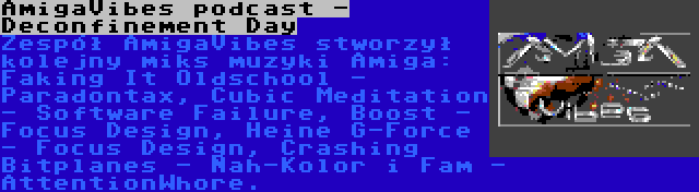 AmigaVibes podcast - Deconfinement Day | Zespół AmigaVibes stworzył kolejny miks muzyki Amiga: Faking It Oldschool - Paradontax, Cubic Meditation - Software Failure, Boost - Focus Design, Heine G-Force - Focus Design, Crashing Bitplanes - Nah-Kolor i Fam - AttentionWhore.