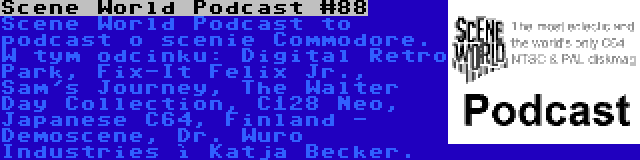 Scene World Podcast #88 | Scene World Podcast to podcast o scenie Commodore. W tym odcinku: Digital Retro Park, Fix-It Felix Jr., Sam's Journey, The Walter Day Collection, C128 Neo, Japanese C64, Finland - Demoscene, Dr. Wuro Industries ì Katja Becker.
