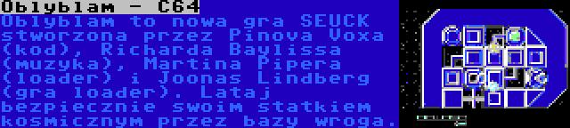 Oblyblam - C64 | Oblyblam to nowa gra SEUCK stworzona przez Pinova Voxa (kod), Richarda Baylissa (muzyka), Martina Pipera (loader) i Joonas Lindberg (gra loader). Lataj bezpiecznie swoim statkiem kosmicznym przez bazy wroga.