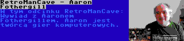 RetroManCave - Aaron Fothergill | W tym odcinku RetroManCave: Wywiad z Aaronem Fothergillem. Aaron jest twórcą gier komputerowych.