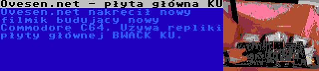 Ovesen.net - płyta główna KU | Ovesen.net nakręcił nowy filmik budujący nowy Commodore C64. Używa repliki płyty głównej BWACK KU.