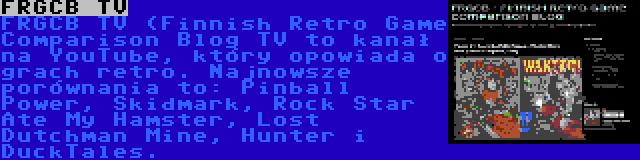 FRGCB TV | FRGCB TV (Finnish Retro Game Comparison Blog TV to kanał na YouTube, który opowiada o grach retro. Najnowsze porównania to: Pinball Power, Skidmark, Rock Star Ate My Hamster, Lost Dutchman Mine, Hunter i DuckTales.
