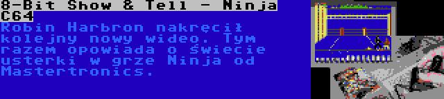 8-Bit Show & Tell - Ninja C64 | Robin Harbron nakręcił kolejny nowy wideo. Tym razem opowiada o świecie usterki w grze Ninja od Mastertronics.