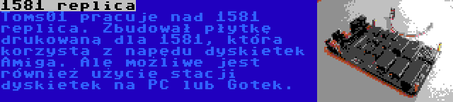 1581 replica | Toms01 pracuje nad 1581 replica. Zbudował płytkę drukowaną dla 1581, która korzysta z napędu dyskietek Amiga. Ale możliwe jest również użycie stacji dyskietek na PC lub Gotek.