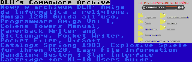 DLH's Commodore Archive | Nowy w archiwum DLH: Amiga da informatica a religione, Amiga 1200 Guida all'uso, Programmare Amiga Vol I, Cohens Towers Manual, Paperback Writer and Dictionary, Pocket Writer, Pocket Filer, VicSoft Catalogs Spriong 1983, Explosive Spiele für Ihren VC20, Easy File Information Handling System i Star Interface Cartridge for NL-10 Users Guide.
