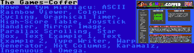 The Games-Coffer | Nowe w tym miesiącu: ASCII Rainbow Viewer, Colour Cycling, Graphical Timer, High-Score Table, Joystick Handler, Mirror Image, Parallax Scrolling, Star Box, Text Example 1, Text Example 2, Type Writer, Warp Generator, Hot Columns, Karamalz, Ingenuous i Omega.