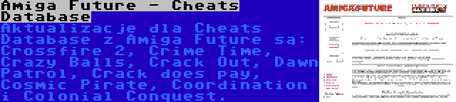 Amiga Future - Cheats Database | Aktualizacje dla Cheats Database z Amiga Future są: Crossfire 2, Crime Time, Crazy Balls, Crack Out, Dawn Patrol, Crack does pay, Cosmic Pirate, Coordination i Colonial Conquest.