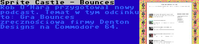 Sprite Castle - Bounces | Rob O'Hara przygotował nowy podcast. Temat w tym odcinku to: Gra Bounces zręcznościowa firmy Denton Designs na Commodore 64.