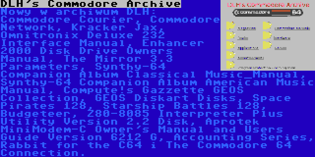 DLH's Commodore Archive | Nowy w archiwum DLH: Commodore Courier, Commodore Network, Kracker Jax, Omnitronix Deluxe 232 Interface Manual, Enhancer 2000 Disk Drive Owners Manual, The Mirror 3.3 Parameters, Synthy-64 Companion Album Classical Music_Manual, Synthy-64 Companion Album American Music Manual, Compute!s Gazzette GEOS Collection, GEOS Diskart Disks, Space Pirates 128, Starship Battles 128, Budgeteer, Z80-8085 Interpreter Plus Utility Version 2.2 Disk, Aprotek MiniModem-C Owner's Manual and Users Guide Version 6212 G, Accounting Series, Rabbit for the C64 i The Commodore 64 Connection.