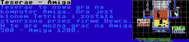 Teserae - Amiga | Teserae to nowa gra na komputer Amiga. Gra jest klonem Tetrisa i została stworzona przez firmę Hewco. W tę grę można grać na Amiga 500 - Amiga 1200.