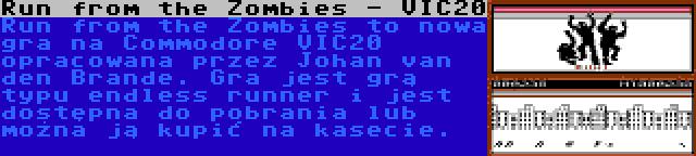Run from the Zombies - VIC20 | Run from the Zombies to nowa gra na Commodore VIC20 opracowana przez Johan van den Brande. Gra jest grą typu endless runner i jest dostępna do pobrania lub można ją kupić na kasecie.