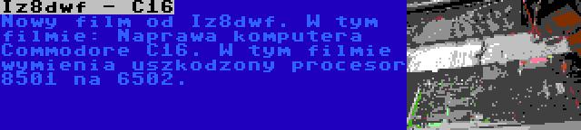 Iz8dwf - C16 | Nowy film od Iz8dwf. W tym filmie: Naprawa komputera Commodore C16. W tym filmie wymienia uszkodzony procesor 8501 na 6502.