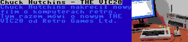 Chuck Hutchins - THE VIC20 | Chuck Hutchins nakręcił nowy film o komputerach retro. Tym razem mówi o nowym THE VIC20 od Retro Games Ltd.