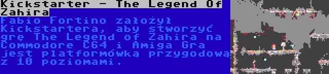 Kickstarter - The Legend Of Zahira | Fabio Fortino założył Kickstartera, aby stworzyć grę The Legend of Zahira na Commodore C64 i Amiga Gra jest platformówką przygodową z 10 poziomami.
