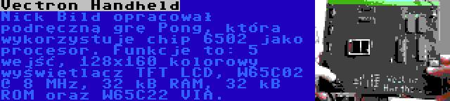 Vectron Handheld | Nick Bild opracował podręczną grę Pong, która wykorzystuje chip 6502 jako procesor. Funkcje to: 5 wejść, 128x160 kolorowy wyświetlacz TFT LCD, W65C02 @ 8 MHz, 32 kB RAM, 32 kB ROM oraz W65C22 VIA.